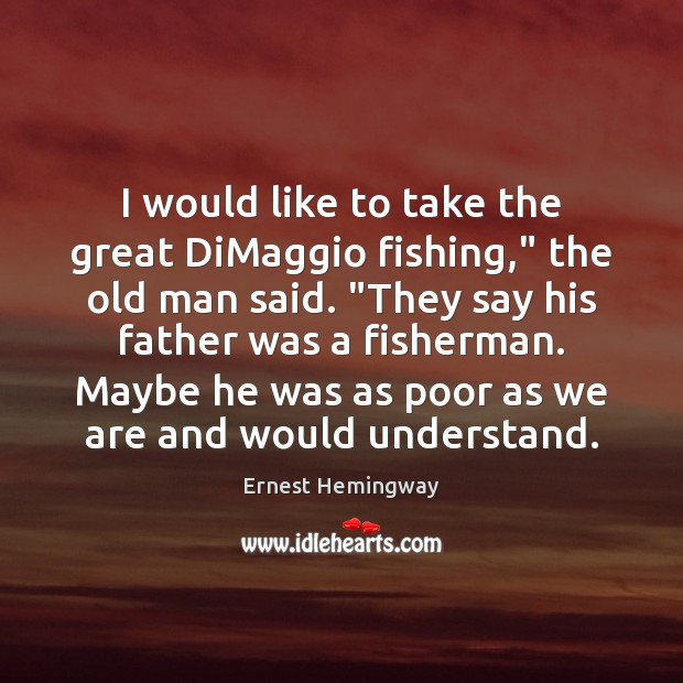 """I would like to take the great DiMaggio fishing,"""" the old man Ernest Hemingway Picture Quote"""