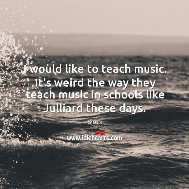 Image, I would like to teach music. It's weird the way they teach
