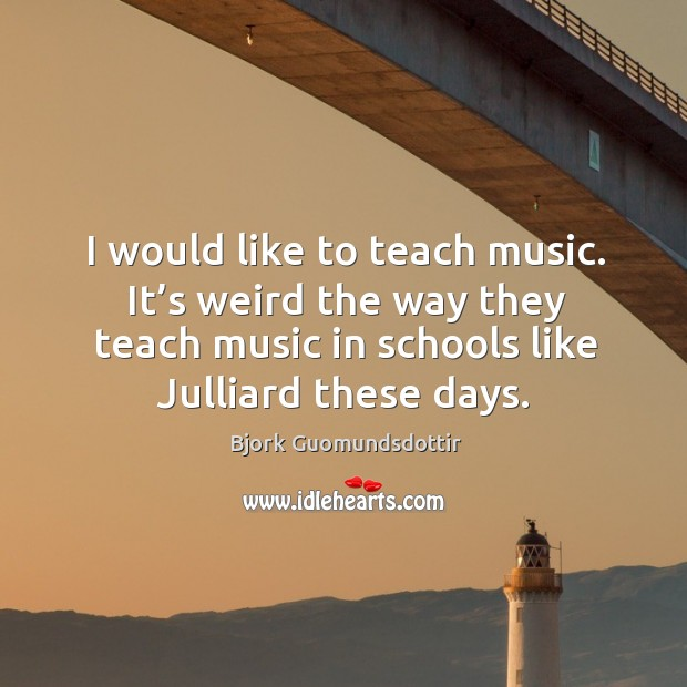 Image, I would like to teach music. It's weird the way they teach music in schools like julliard these days.