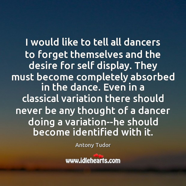 I would like to tell all dancers to forget themselves and the Image