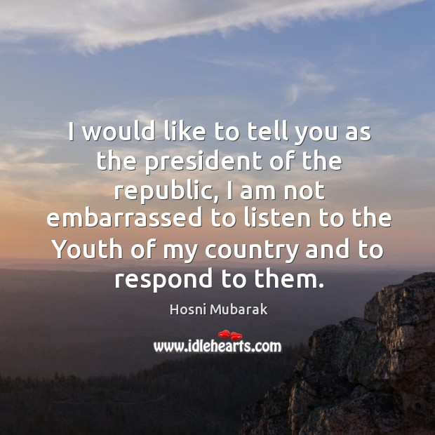 I would like to tell you as the president of the republic, I am not embarrassed to listen to the Image