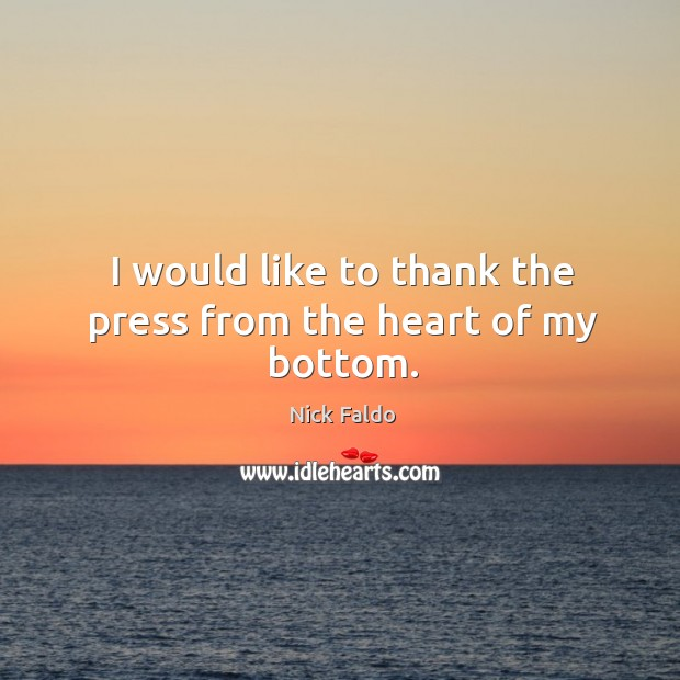 I would like to thank the press from the heart of my bottom. Nick Faldo Picture Quote