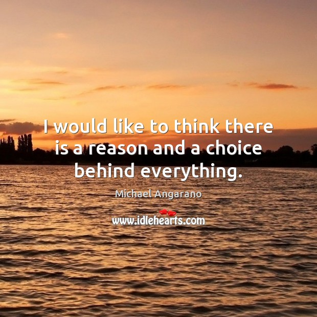 I would like to think there is a reason and a choice behind everything. Image