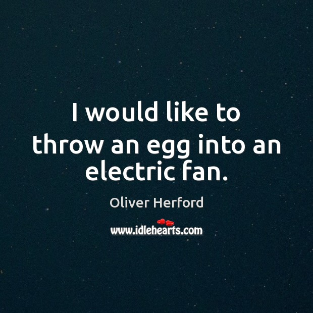 I would like to throw an egg into an electric fan. Oliver Herford Picture Quote