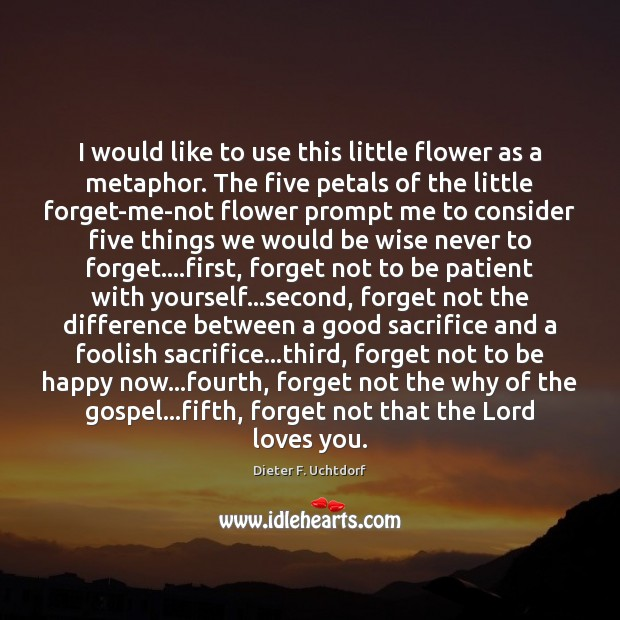 I would like to use this little flower as a metaphor. The Dieter F. Uchtdorf Picture Quote