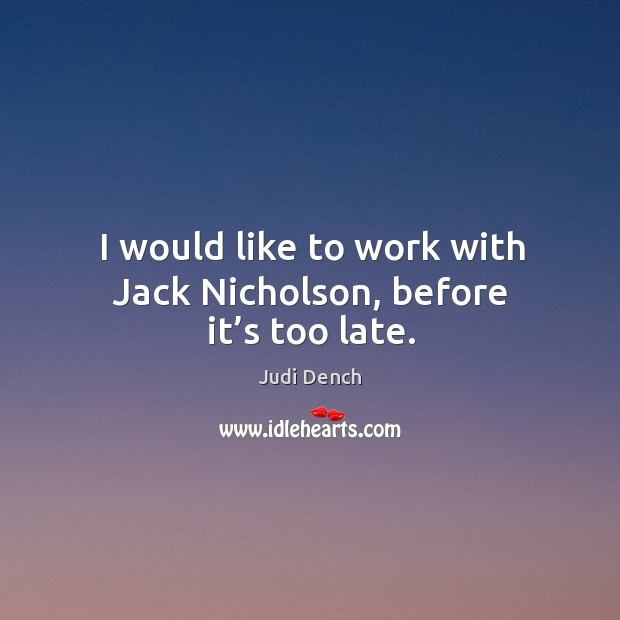 I would like to work with jack nicholson, before it's too late. Judi Dench Picture Quote