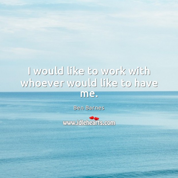 I would like to work with whoever would like to have me. Ben Barnes Picture Quote