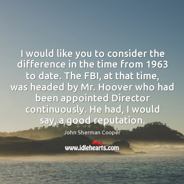 I would like you to consider the difference in the time from 1963 to date. John Sherman Cooper Picture Quote