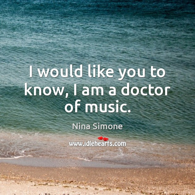 I would like you to know, I am a doctor of music. Nina Simone Picture Quote