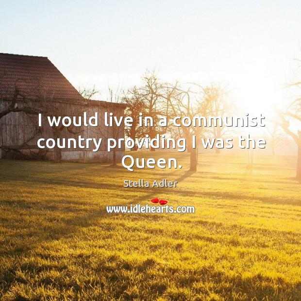 Image, I would live in a communist country providing I was the Queen.