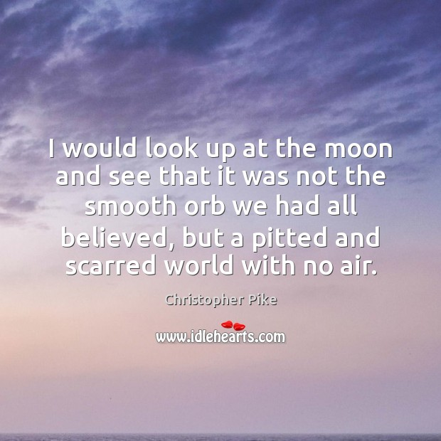 I would look up at the moon and see that it was Image