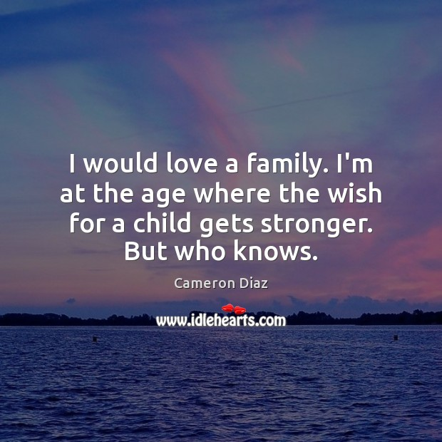 I would love a family. I'm at the age where the wish Cameron Diaz Picture Quote