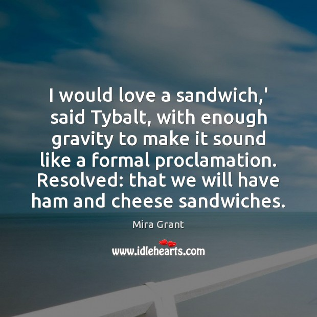 I would love a sandwich,' said Tybalt, with enough gravity to Mira Grant Picture Quote