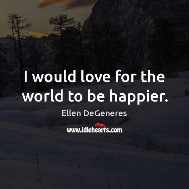 I would love for the world to be happier. Ellen DeGeneres Picture Quote