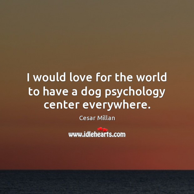 I would love for the world to have a dog psychology center everywhere. Image