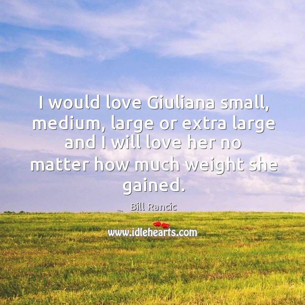 I would love giuliana small, medium, large or extra large and I will love her no matter how much weight she gained. Bill Rancic Picture Quote
