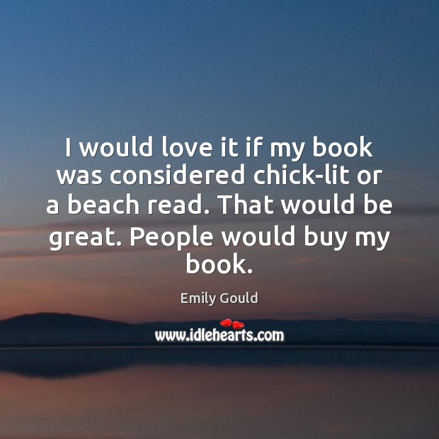 I would love it if my book was considered chick-lit or a Emily Gould Picture Quote