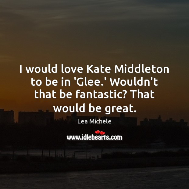 I would love Kate Middleton to be in 'Glee.' Wouldn't that Lea Michele Picture Quote