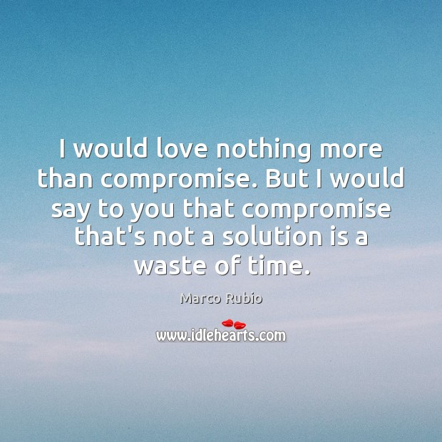 I would love nothing more than compromise. But I would say to Solution Quotes Image