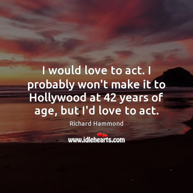 I would love to act. I probably won't make it to Hollywood Richard Hammond Picture Quote