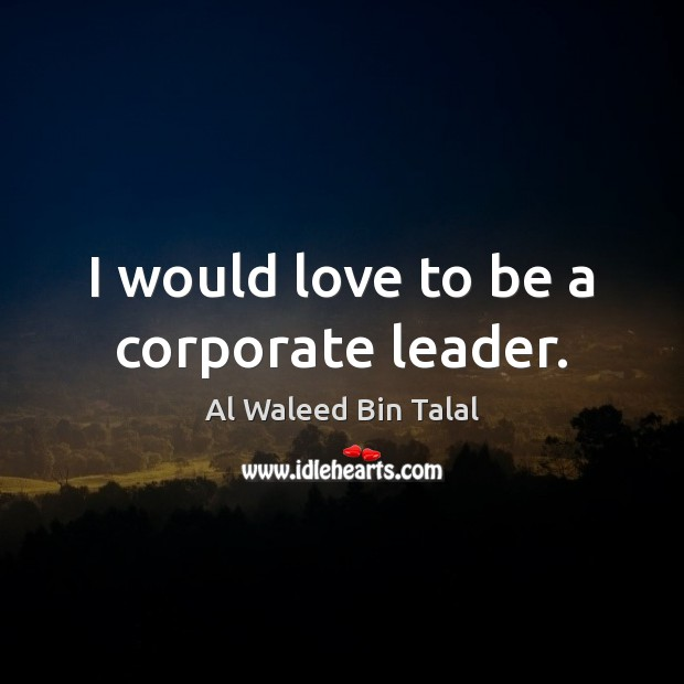 I would love to be a corporate leader. Al Waleed Bin Talal Picture Quote