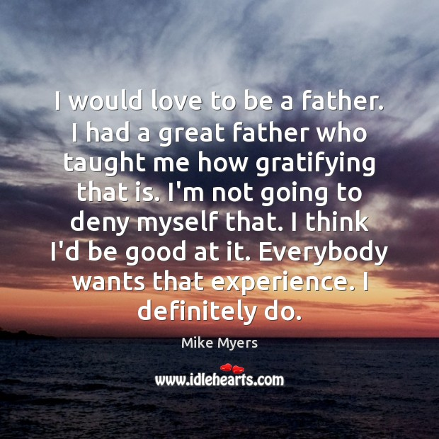 I would love to be a father. I had a great father Mike Myers Picture Quote