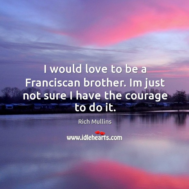 I would love to be a Franciscan brother. Im just not sure I have the courage to do it. Image