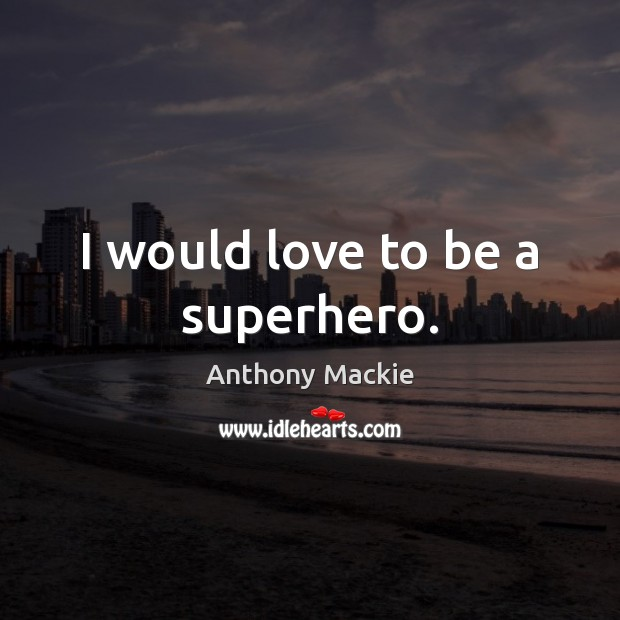 Image, I would love to be a superhero.