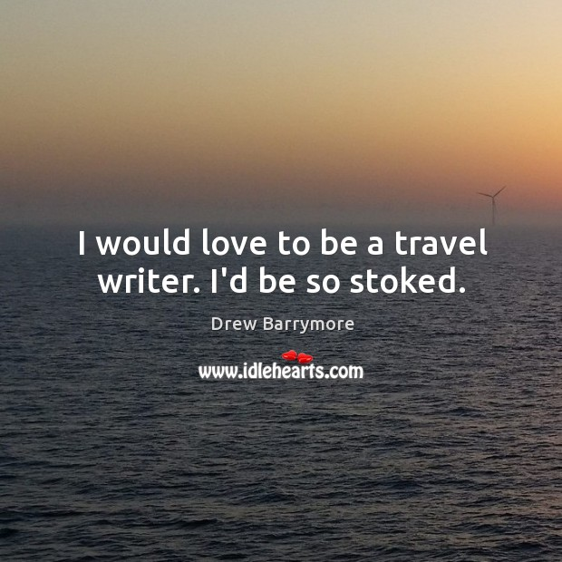 I would love to be a travel writer. I'd be so stoked. Image