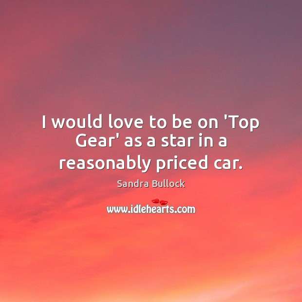 Image, I would love to be on 'Top Gear' as a star in a reasonably priced car.
