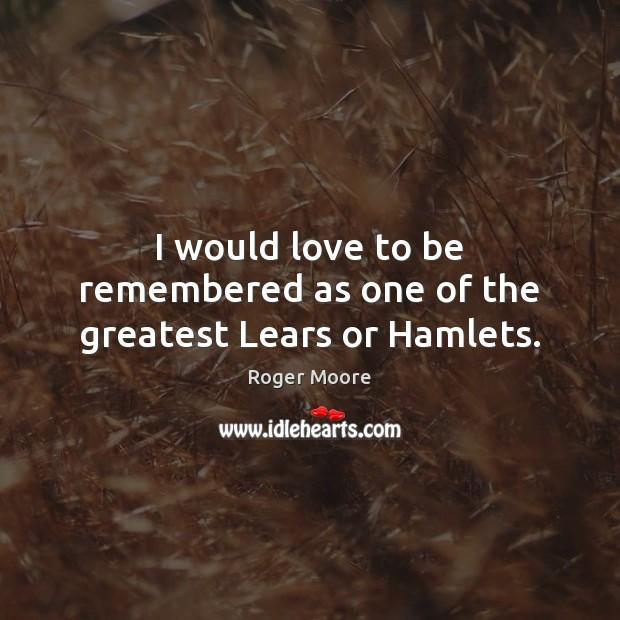 I would love to be remembered as one of the greatest Lears or Hamlets. Image