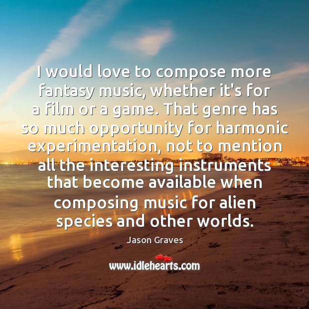 I would love to compose more fantasy music, whether it's for a Jason Graves Picture Quote