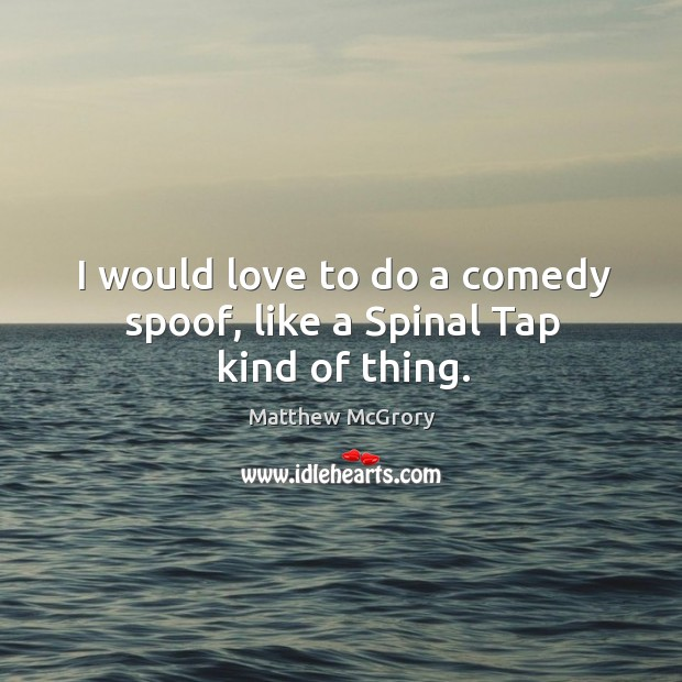 I would love to do a comedy spoof, like a spinal tap kind of thing. Image