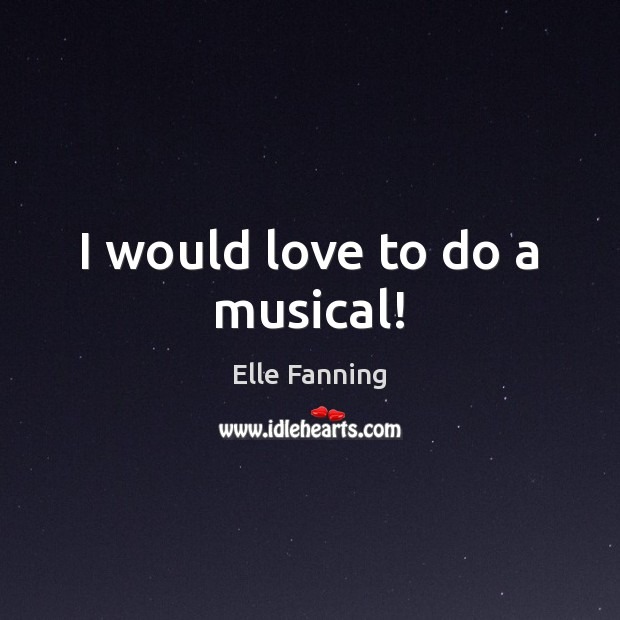 I would love to do a musical! Elle Fanning Picture Quote