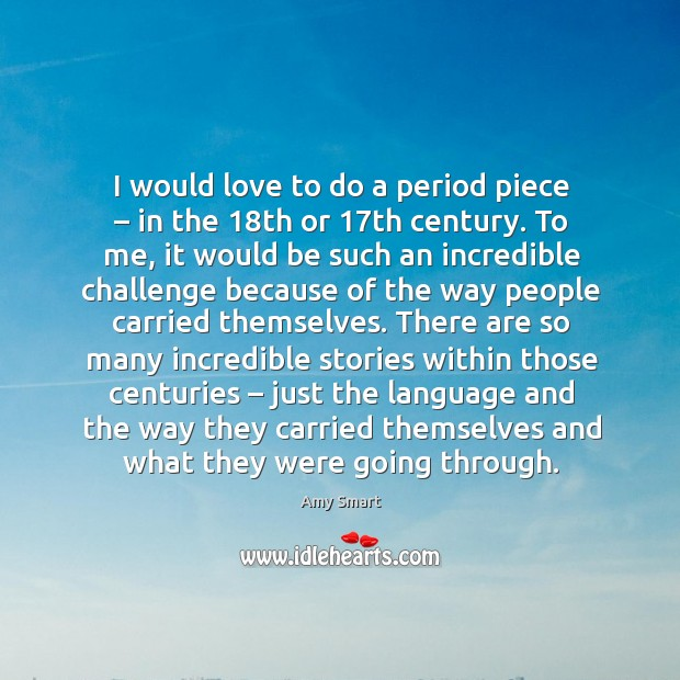 I would love to do a period piece – in the 18th or 17th century. Amy Smart Picture Quote