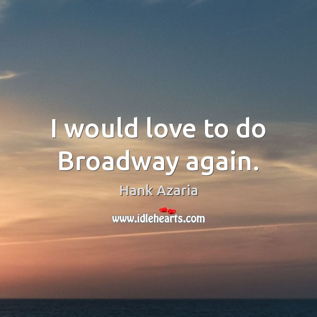 I would love to do Broadway again. Hank Azaria Picture Quote