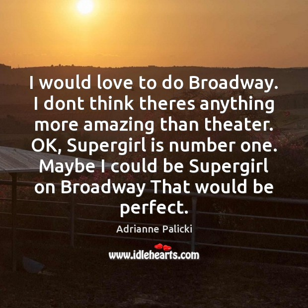 Image, I would love to do Broadway. I dont think theres anything more