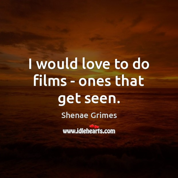I would love to do films – ones that get seen. Image