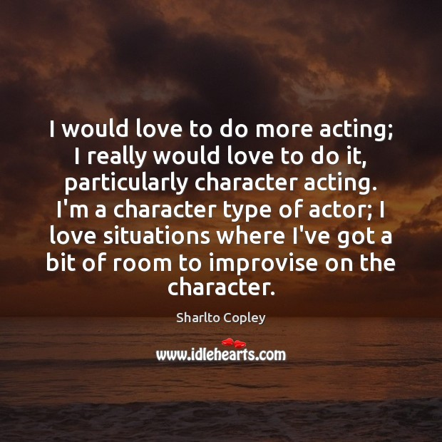 Image, I would love to do more acting; I really would love to