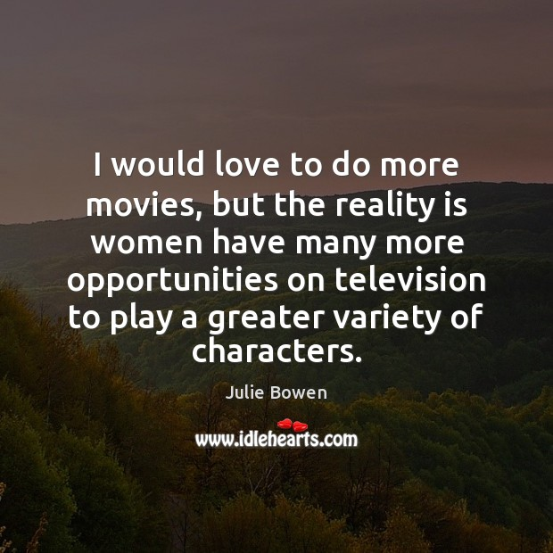 I would love to do more movies, but the reality is women Image