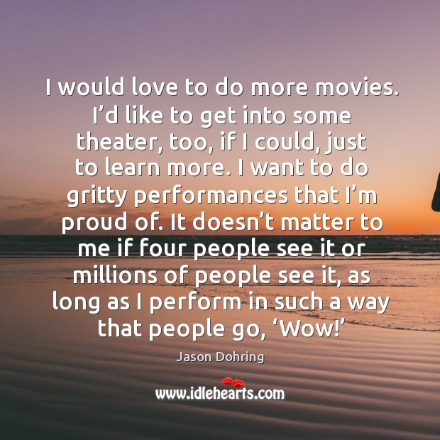 I would love to do more movies. I'd like to get into some theater, too, if I could Jason Dohring Picture Quote