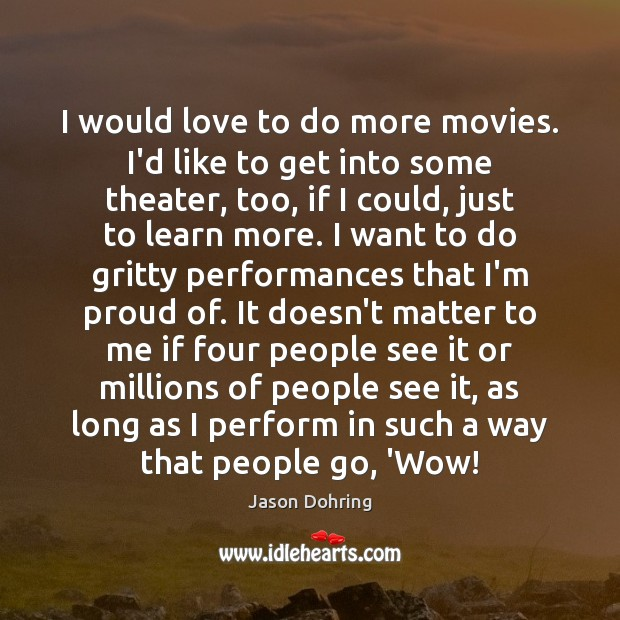 I would love to do more movies. I'd like to get into Image