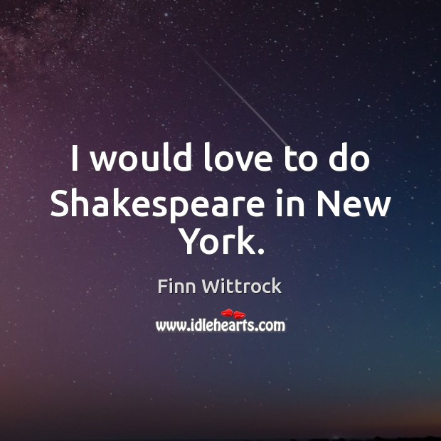 I would love to do Shakespeare in New York. Image