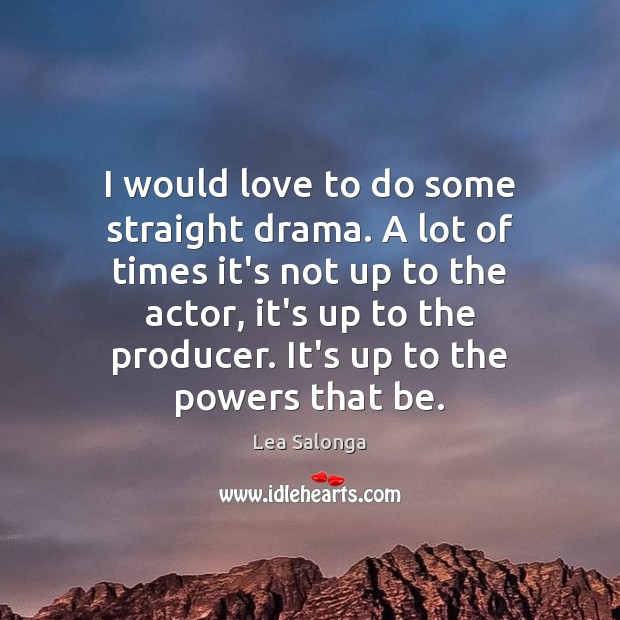 I would love to do some straight drama. A lot of times Image