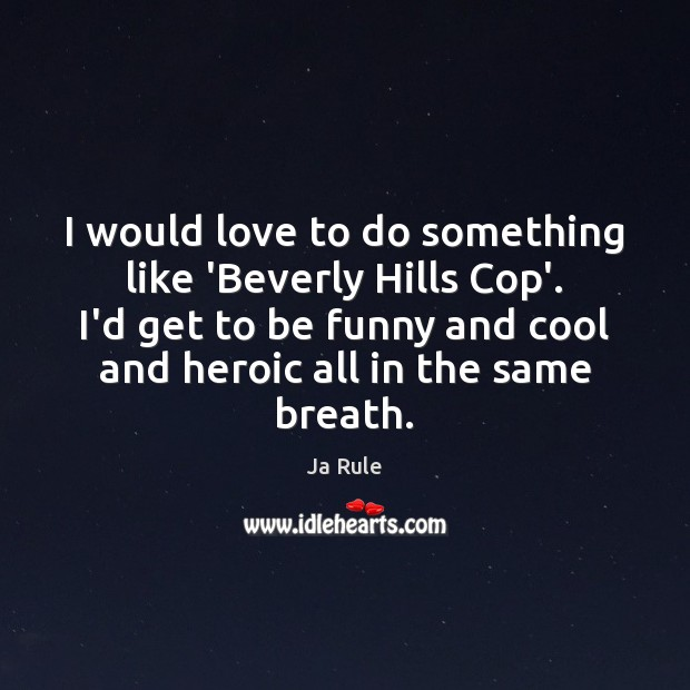 I would love to do something like 'Beverly Hills Cop'. I'd get Ja Rule Picture Quote
