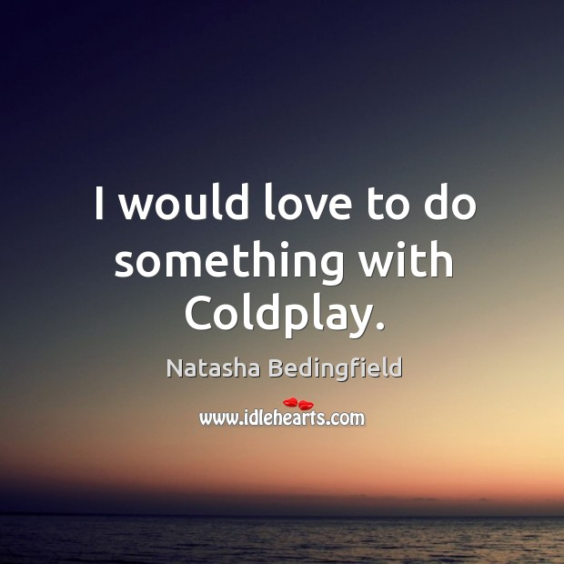 I would love to do something with Coldplay. Natasha Bedingfield Picture Quote