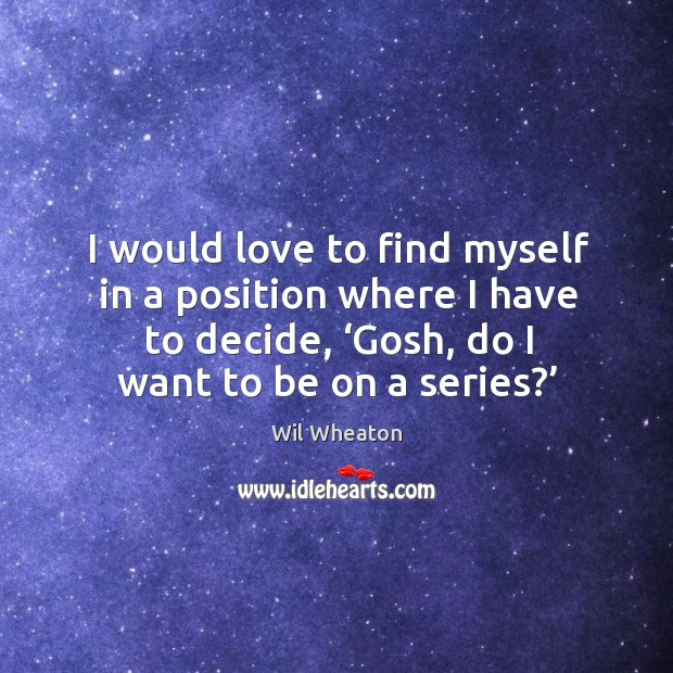 I would love to find myself in a position where I have to decide, 'gosh, do I want to be on a series?' Wil Wheaton Picture Quote