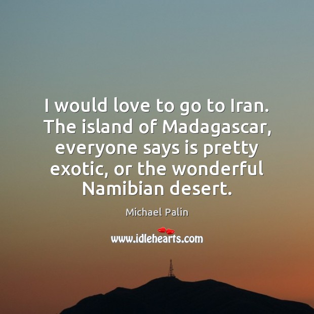 I would love to go to Iran. The island of Madagascar, everyone Michael Palin Picture Quote