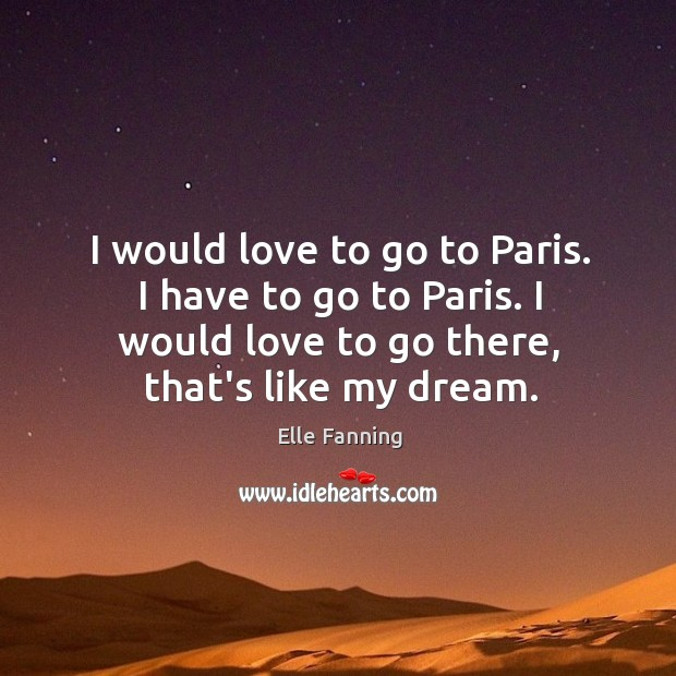 I would love to go to Paris. I have to go to Elle Fanning Picture Quote