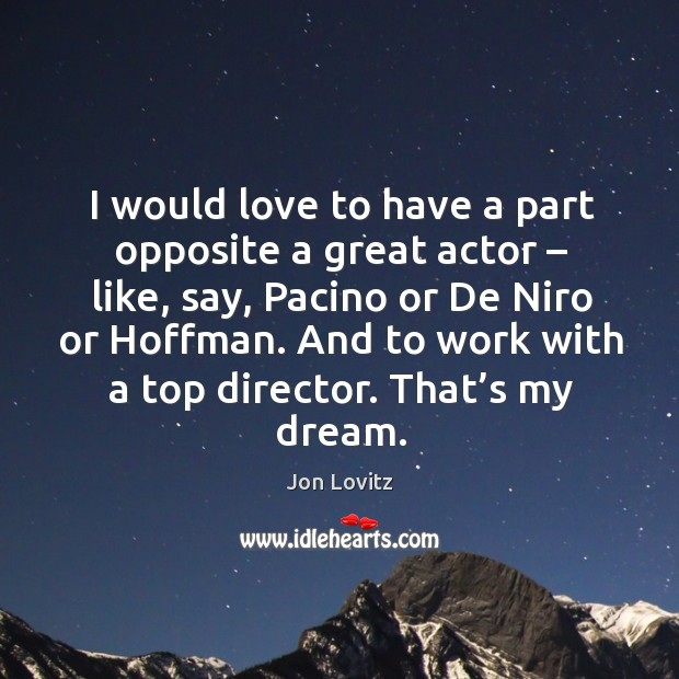 I would love to have a part opposite a great actor – like, say, pacino or de niro or hoffman. Jon Lovitz Picture Quote